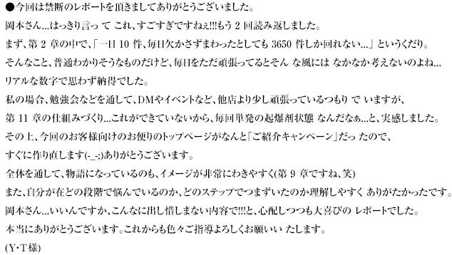 今回は禁断のレポートを頂きましてありがとうございました。岡本さん...はっきり言っ て これ、すごすぎですねぇ!!!もう 2 回読み返しました。まず、第 2 章の中で、「一日 10 件、毎日欠かさずまわったとしても 3650 件しか回れない...」 というくだり。そんなこと、普通わかりそうなものだけど、毎日をただ頑張ってるとそん な風には なかなか考えないのよね...リアルな数字で思わず納得でした。私の場合、勉強会などを通して、DMやイベントなど、他店より少し頑張っているつもり で いますが、第 11 章の仕組みづくり...これができていないから、毎回単発の起爆剤状態 なんだなぁ...と、実感しました。その上、今回のお客様向けのお便りのトップページがなんと「ご紹介キャンペーン」だっ たので、すぐに作り直します(-_-;)ありがとうございます。全体を通して、物語になっているのも、イメージが非常にわきやすく(第 9 章ですね、笑)また、自分が在どの段階で悩んでいるのか、どのステップでつまずいたのか理解しやすく ありがたかったです。岡本さん...いいんですか、こんなに出し惜しまない内容で!!!と、心配しつつも大喜びの レポートでした。本当にありがとうございます。これからも色々ご指導よろしくお願いい たします。(Y・T様)