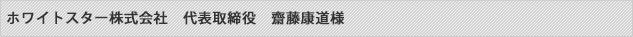 ホワイトスター株式会社 代表取締役 齋藤康道様
